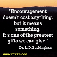 Encouragement doesn't cost anything, but it means something. It's one of the greatest gifts we can give. Dr. L. D. Buckingham