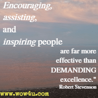 Encouraging, assisting, and inspiring people are far more effective than DEMANDING excellence. Robert Stevenson