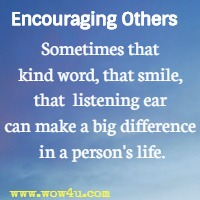 Encouraging Others  - Sometimes that kind word, that smile, that  listening ear can make a big difference in a person's life.