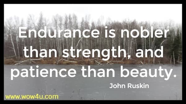 Endurance is nobler than strength, and patience than beauty.  John Ruskin