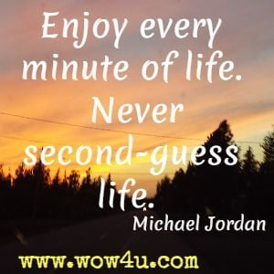 Enjoy every minute of life. Never second-guess life. Michael Jordan