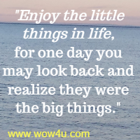 Enjoy the little things in life, for one day you may look back and  realize they were the big things.