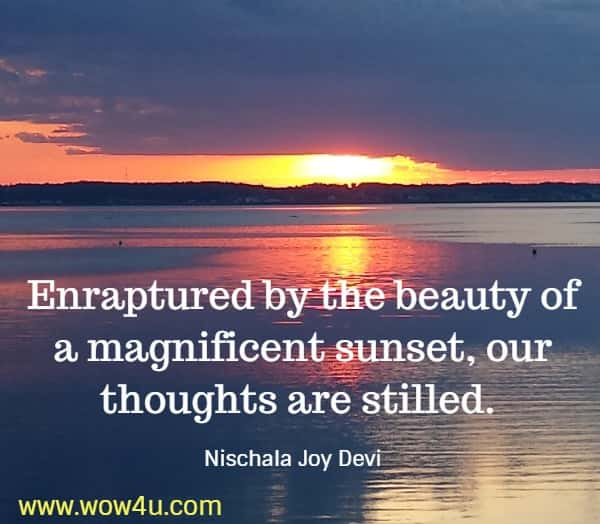 Enraptured by the beauty of a magnificent sunset, our thoughts are stilled.   Nischala Joy Devi