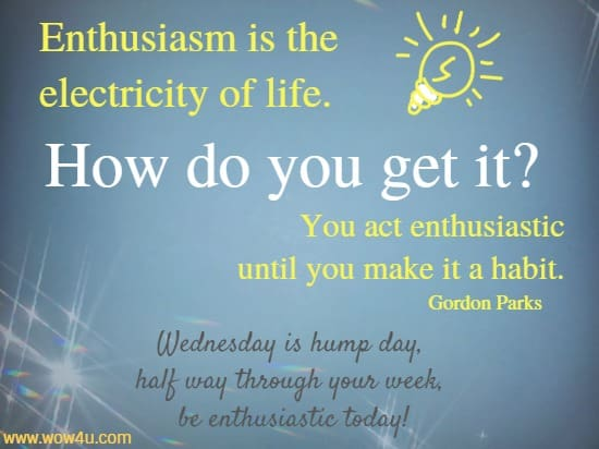 Enthusiasm is the electricity of life. How do you get it? You act  enthusiastic until you make it a habit. Gordon Parks  Wednesday is hump day,  half way through your week,  be enthusiastic today!