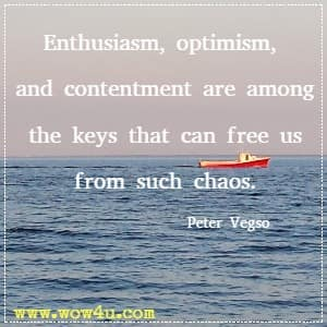 Enthusiasm, optimism, and contentment are among the keys that can free us from such chaos. Peter Vegso