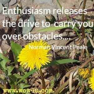Enthusiasm releases the drive to carry you over obstacles.... Norman Vincent Peale