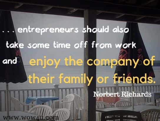 entrepreneurs should also  take some time off from work and enjoy the company of their family or friends.  Norbert Richards