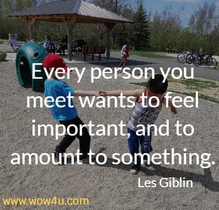 Every person you meet wants to feel important, and to amount to something. Les Giblin