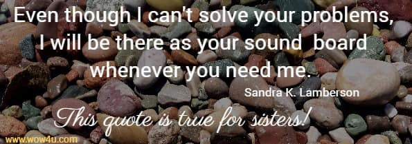 Even though I can't solve your problems, I will be there as your sound  board whenever you need me.  Sandra K. Lamberson This quote is true for sisters!