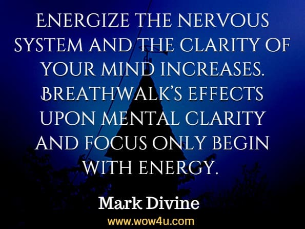 Energize the nervous system and the clarity of your mind increases. Breathwalk's effects upon mental clarity and focus only begin with energy. Gurucharan Singh Khalsa, Breathwalk