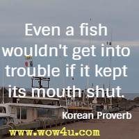 Even a fish wouldn't get into trouble if it kept its mouth shut. Korean Proverb