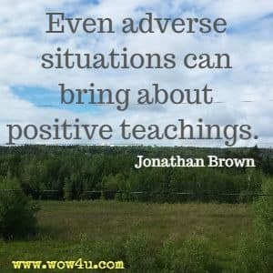 Even adverse situations can bring about positive teachings.  Jonathan Brown