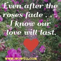 Even after the roses fade . . . I know our love will last.