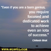 Even if you are a born genius, you require focused and dedicated work to achieve even an iota of success. Chitesh Bhat