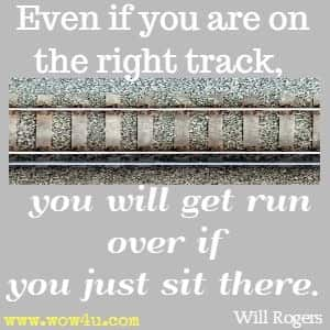 Even if you are on the right track, you wil get run over if you just sit there. Will Rogers