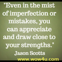 Even in the mist of imperfection or mistakes, you can appreciate  and draw close to your strengths. Jason Scotts