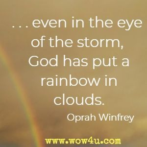 .... even in the eye of the storm, God has put a rainbow in the clouds. Oprah Winfrey