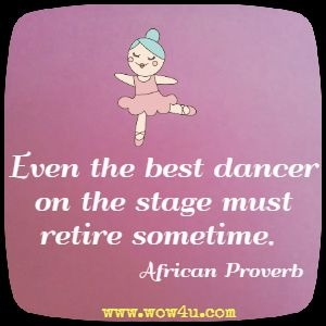 Even the best dancer on the stage must retire sometime.  African Proverb