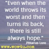 Even when the world throws its worst and then turns its back, there is still always hope. Pittacus Lore