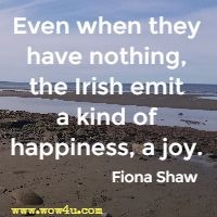 Even when they have nothing, the Irish emit a kind of happiness, a joy. Fiona Shaw