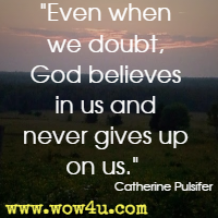 Even when we doubt, God believes in us and never gives up on us. Catherine Pulsifer