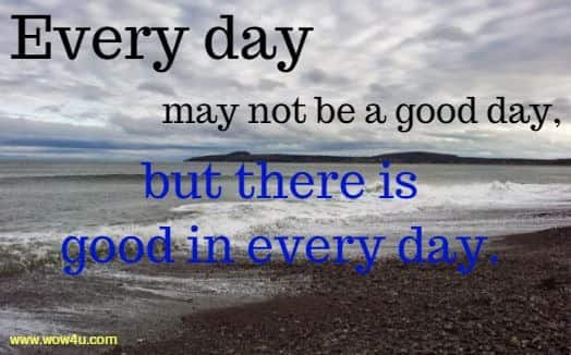 Every day may not be a good day, but there is good in every day.
