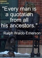 Every man is a quotation from all his ancestors.  Ralph Waldo Emerson