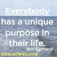 Everybody has a unique purpose  in their life. Ben Gothard