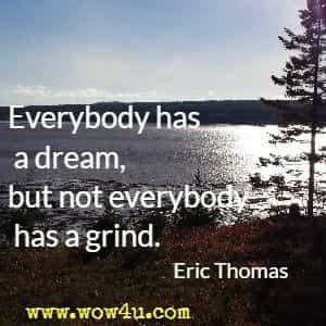 Everybody has a dream, but not everybody has a grind. Eric Thomas