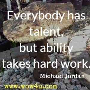 Everybody has talent, but ability takes hard work. Michael Jordan