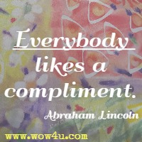Everybody likes a compliment. Abraham Lincoln