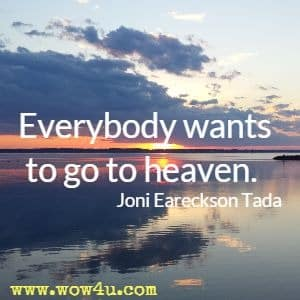 Everybody wants to go to heaven.  Joni Eareckson Tada