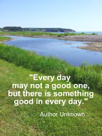 Every day may not a good one, but there is something good in every day. Author Unknown