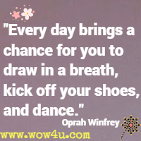 Every day brings a chance for you to draw in a breath, kick off your shoes, and dance. Oprah Winfrey