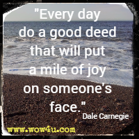 Every day do a good deed that will put a mile of joy on someone's face. Dale Carnegie