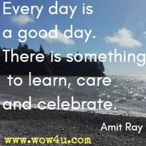 Every day is a good day. There is something to learn, care and celebrate. Amit Ray