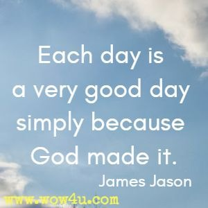 Each day is a very good day simply because God made it. James Jason