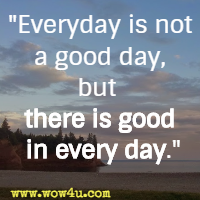 Everyday is not a good day, but there is good in every day.