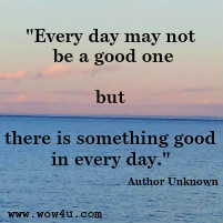 Every day may not be a good one but there is something good in every day.  Author Unknown