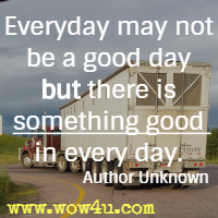 Everyday may not be a good day but there is something good in every day.  Author Unknown