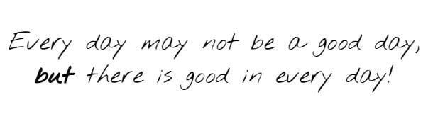 Every day may not be a good day, but there is good in every day!
