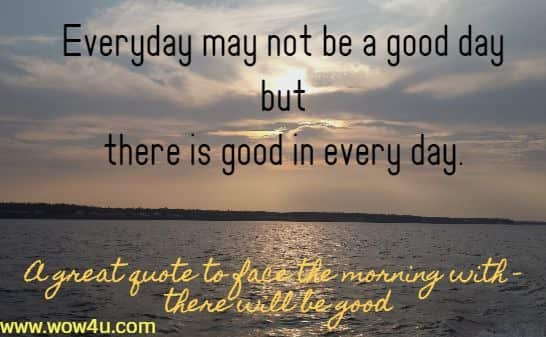 Everyday may not be a good day but there is good in every day. A great quote to face the morning with - there will be good