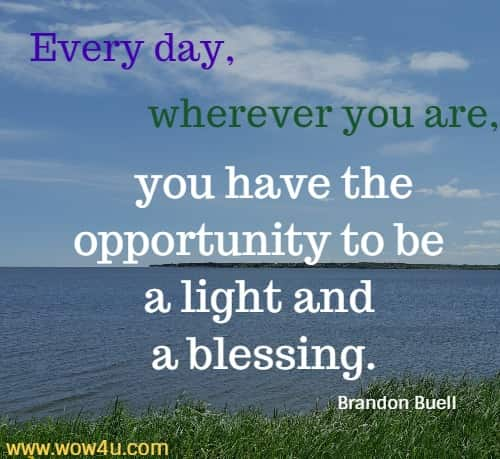 Every day, wherever you are, you have the opportunity to be a light and a blessing. Brandon Buell