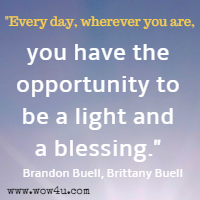 Every day, wherever you are, you have the opportunity to be a light and a blessing. Brandon Buell, Brittany Buell