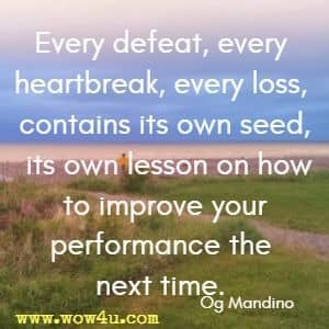 Every defeat, every heartbreak, every loss, contains its own seed, its own lesson on how to improve your performance the next time. Og Mandino
