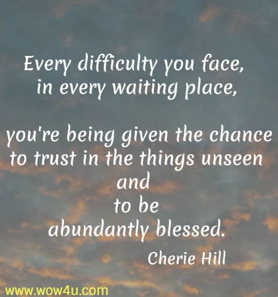 Every difficulty you face, in every waiting place, you're being given the chance to trust in the things unseen and to be  abundantly blessed. Cherie Hill