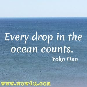 Every drop in the ocean counts. Yoko Ono