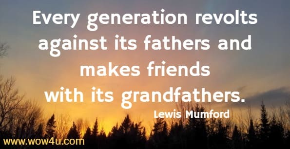 Every generation revolts against its fathers and makes friends  with its grandfathers. Lewis Mumford
