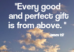 Every good gift and every perfect gift is from above. James 1:17