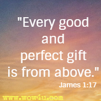 Every good and perfect gift is from above. James 1:17
